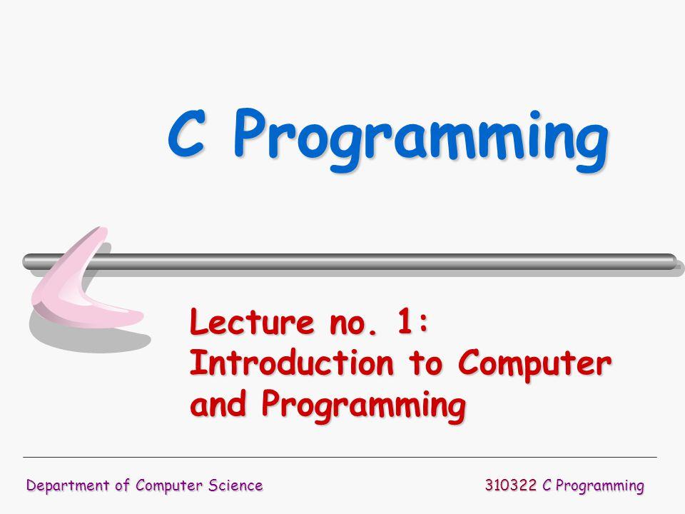 310322 C Programming Department of Computer Science C Programming Lecture no. 1: Introduction to Computer and Programming