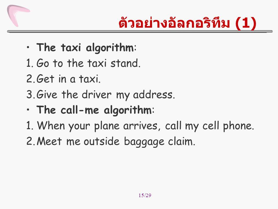 15/29 ตัวอย่างอัลกอริทึม (1) The taxi algorithm: 1.Go to the taxi stand. 2.Get in a taxi. 3.Give the driver my address. The call-me algorithm: 1.When