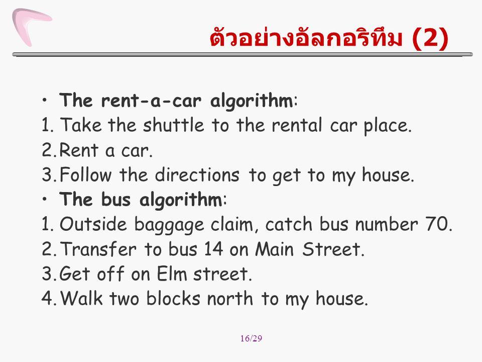 16/29 ตัวอย่างอัลกอริทึม (2) The rent-a-car algorithm: 1.Take the shuttle to the rental car place. 2.Rent a car. 3.Follow the directions to get to my