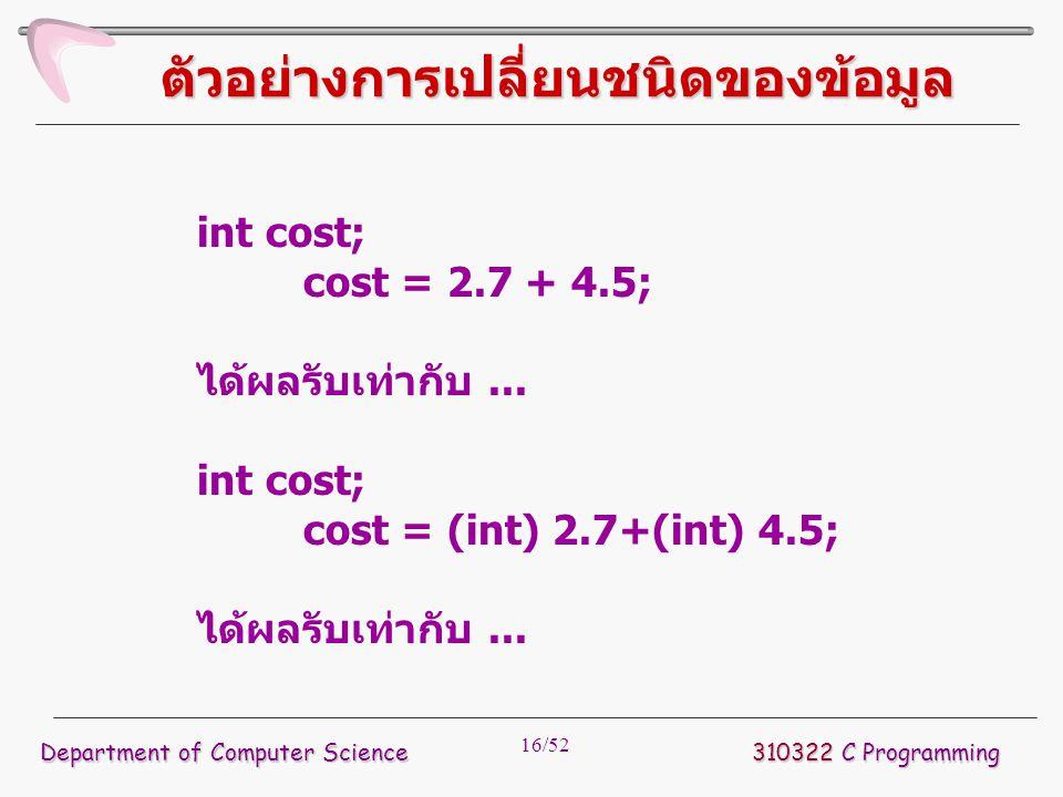 16/52 ตัวอย่างการเปลี่ยนชนิดของข้อมูล int cost; cost = 2.7 + 4.5; ได้ผลรับเท่ากับ... int cost; cost = (int) 2.7+(int) 4.5; ได้ผลรับเท่ากับ... Departme