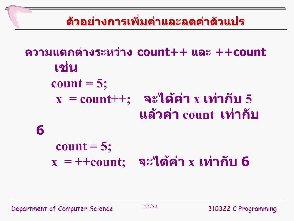 24/52 ตัวอย่างการเพิ่มค่าและลดค่าตัวแปร ความแตกต่างระหว่าง count++ และ ++count เช่น count = 5; x = count++; จะได้ค่า x เท่ากับ 5 แล้วค่า count เท่ากับ
