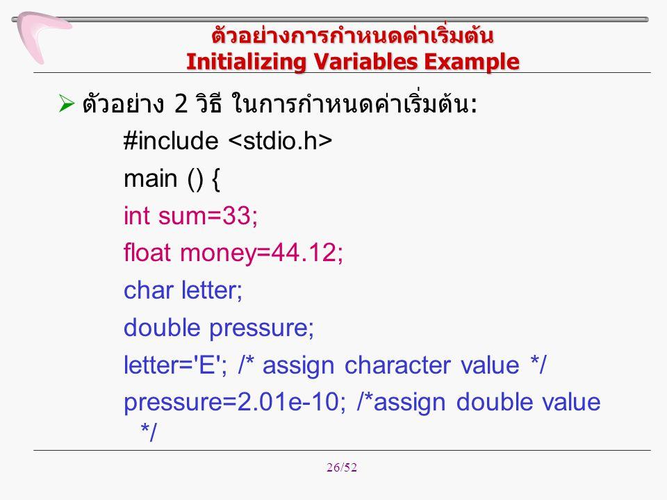 26/52 ตัวอย่างการกำหนดค่าเริ่มต้น Initializing Variables Example  ตัวอย่าง 2 วิธี ในการกำหนดค่าเริ่มต้น: #include main () { int sum=33; float money=4