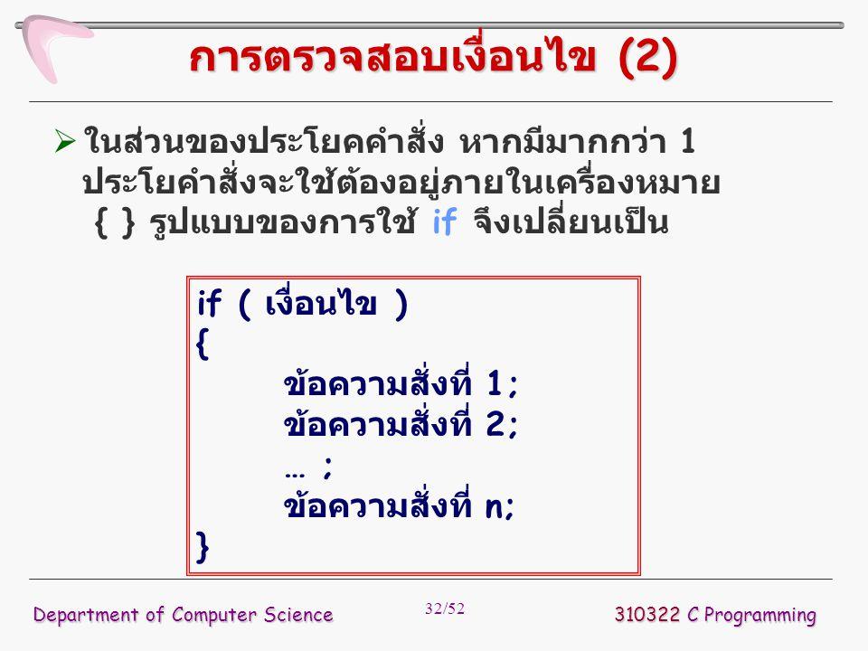 32/52 310322 C Programming Department of Computer Science การตรวจสอบเงื่อนไข (2)  ในส่วนของประโยคคำสั่ง หากมีมากกว่า 1 ประโยคำสั่งจะใช้ต้องอยู่ภายในเ