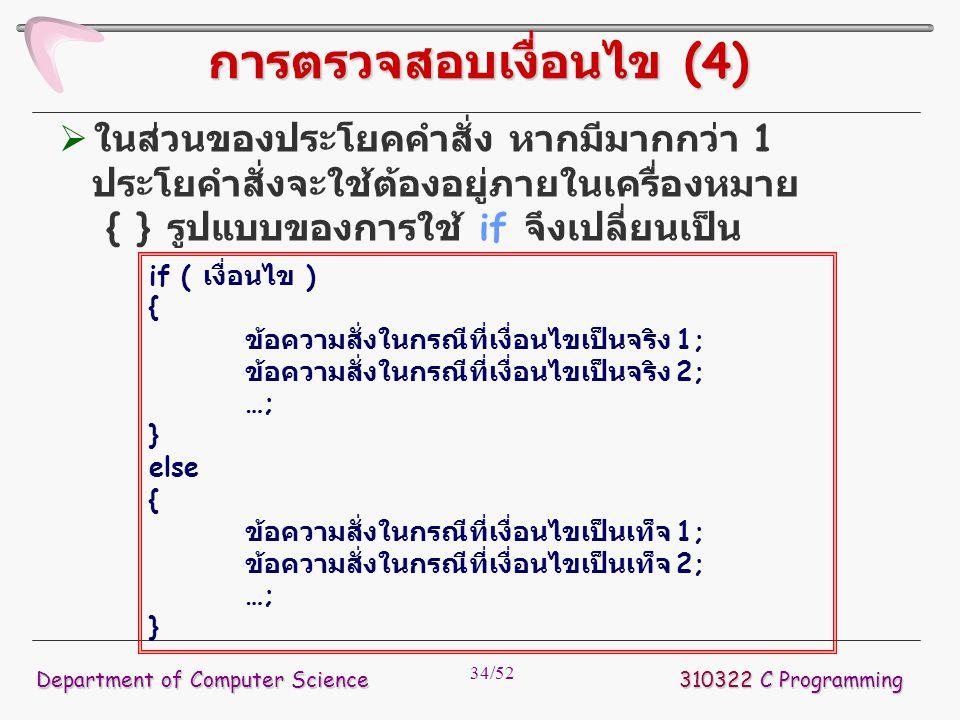 34/52 310322 C Programming Department of Computer Science การตรวจสอบเงื่อนไข (4)  ในส่วนของประโยคคำสั่ง หากมีมากกว่า 1 ประโยคำสั่งจะใช้ต้องอยู่ภายในเ