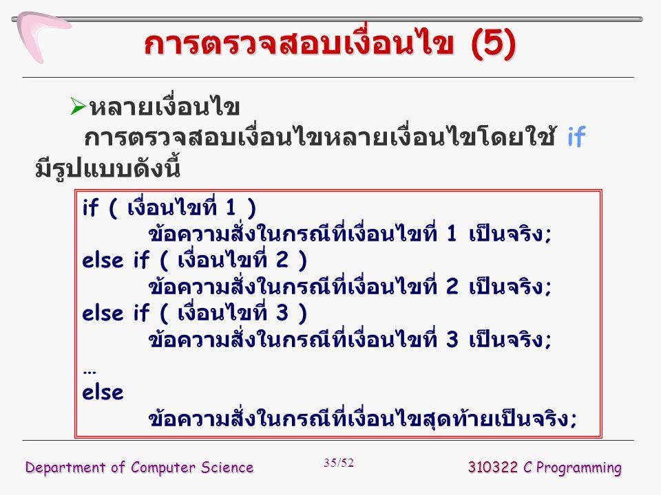 35/52 310322 C Programming Department of Computer Science การตรวจสอบเงื่อนไข (5)  หลายเงื่อนไข การตรวจสอบเงื่อนไขหลายเงื่อนไขโดยใช้ if มีรูปแบบดังนี้