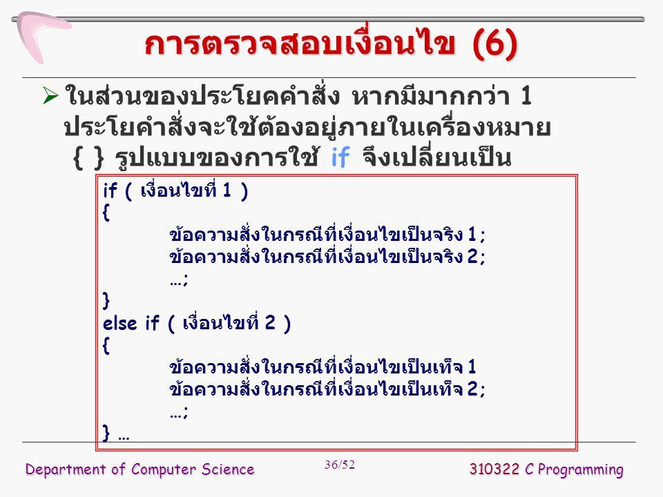 36/52 310322 C Programming Department of Computer Science การตรวจสอบเงื่อนไข (6)  ในส่วนของประโยคคำสั่ง หากมีมากกว่า 1 ประโยคำสั่งจะใช้ต้องอยู่ภายในเ