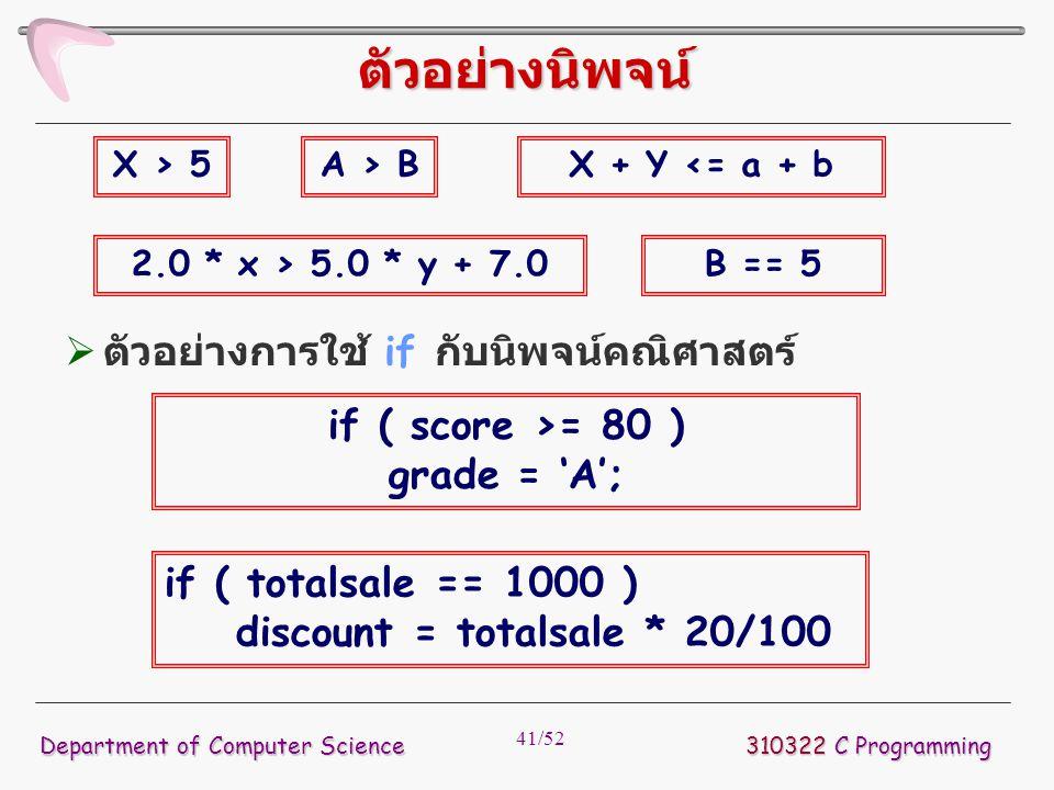 41/52 310322 C Programming Department of Computer Science ตัวอย่างนิพจน์ X > 5A > BX + Y <= a + b 2.0 * x > 5.0 * y + 7.0B == 5  ตัวอย่างการใช้ if กั