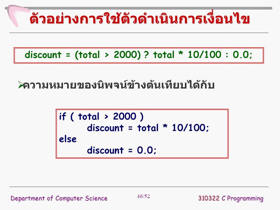 46/52 310322 C Programming Department of Computer Science ตัวอย่างการใช้ตัวดำเนินการเงื่อนไข discount = (total > 2000) ? total * 10/100 : 0.0;  ความห