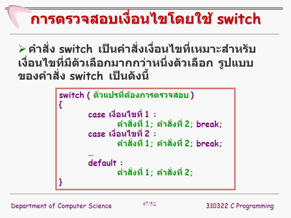 47/52 310322 C Programming Department of Computer Science การตรวจสอบเงื่อนไขโดยใช้ switch switch ( ตัวแปรที่ต้องการตรวจสอบ ) { case เงื่อนไขที่ 1 : คำ