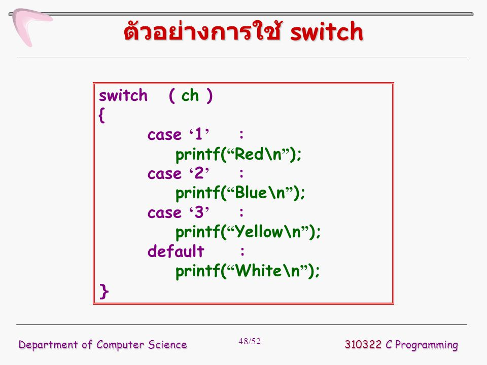 "48/52 310322 C Programming Department of Computer Science ตัวอย่างการใช้ switch switch ( ch ) { case ' 1 ' : printf( "" Red\n "" ); case ' 2 ' : printf("