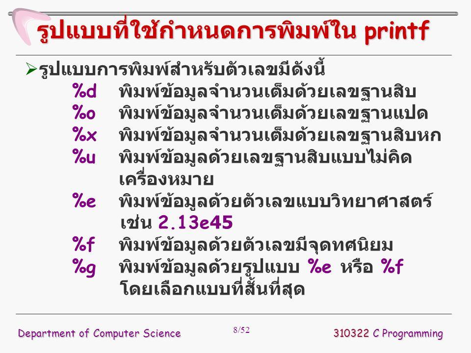 8/52  รูปแบบการพิมพ์สำหรับตัวเลขมีดังนี้ %d พิมพ์ข้อมูลจำนวนเต็มด้วยเลขฐานสิบ %o พิมพ์ข้อมูลจำนวนเต็มด้วยเลขฐานแปด %x พิมพ์ข้อมูลจำนวนเต็มด้วยเลขฐานส
