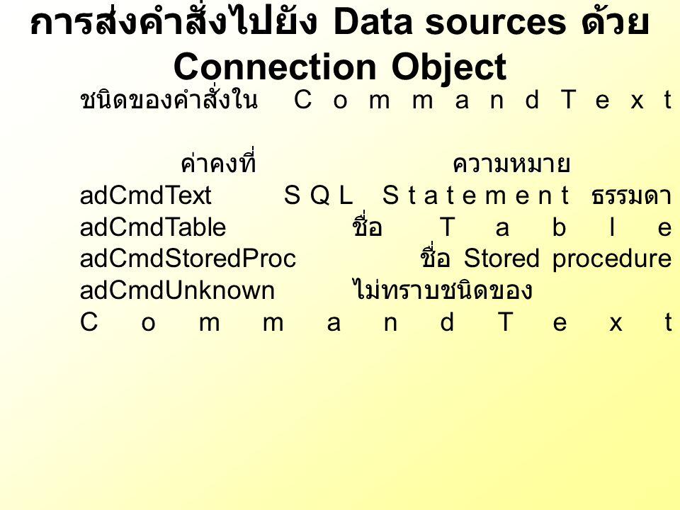 การส่งคำสั่งไปยัง Data sources ด้วย Connection Object ชนิดของคำสั่งใน CommandText ค่าคงที่ความหมาย adCmdTextSQL Statement ธรรมดา adCmdTable ชื่อ Table