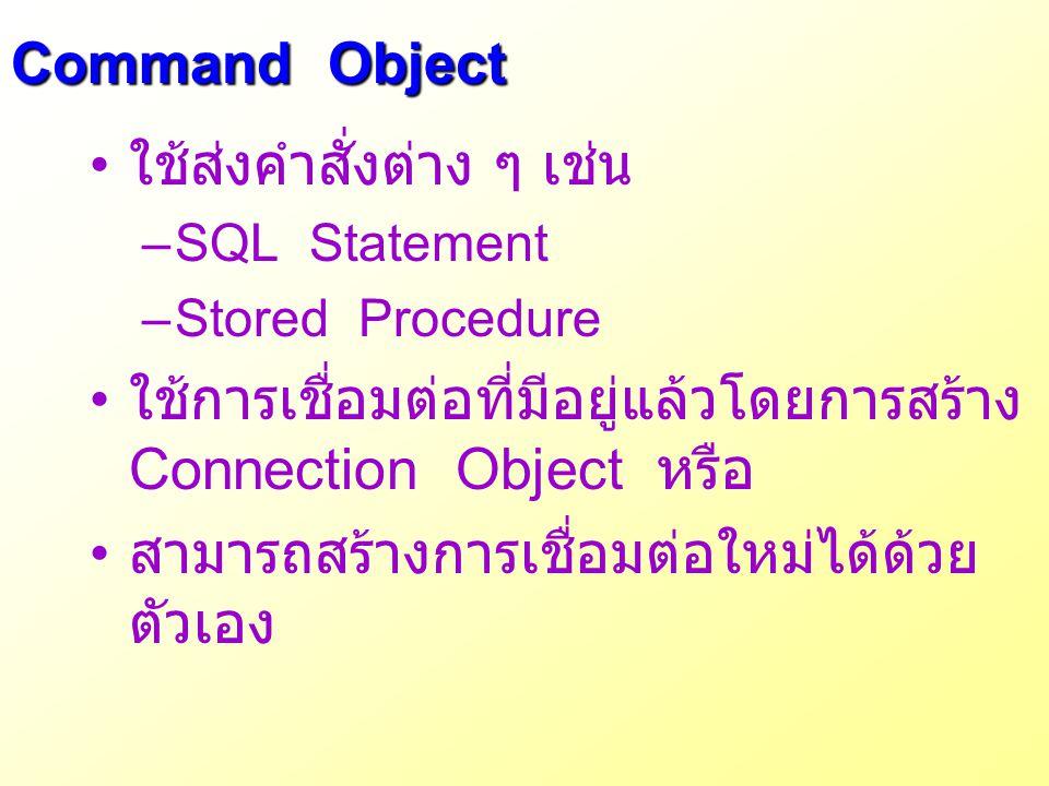 Command Object ใช้ส่งคำสั่งต่าง ๆ เช่น –SQL Statement –Stored Procedure ใช้การเชื่อมต่อที่มีอยู่แล้วโดยการสร้าง Connection Object หรือ สามารถสร้างการเ