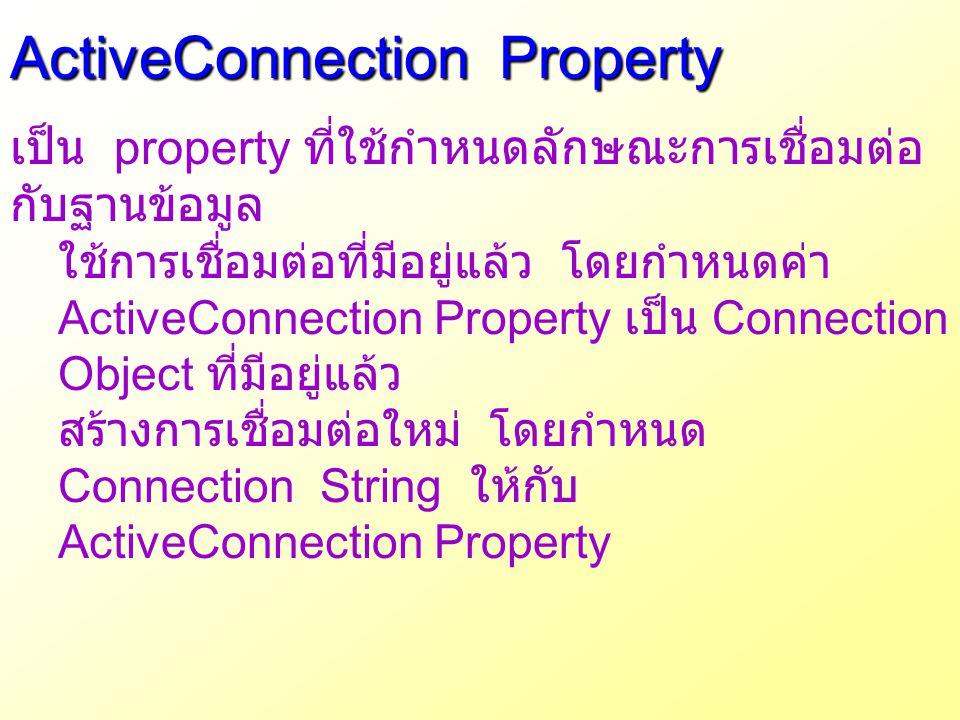 ActiveConnection Property เป็น property ที่ใช้กำหนดลักษณะการเชื่อมต่อ กับฐานข้อมูล ใช้การเชื่อมต่อที่มีอยู่แล้ว โดยกำหนดค่า ActiveConnection Property
