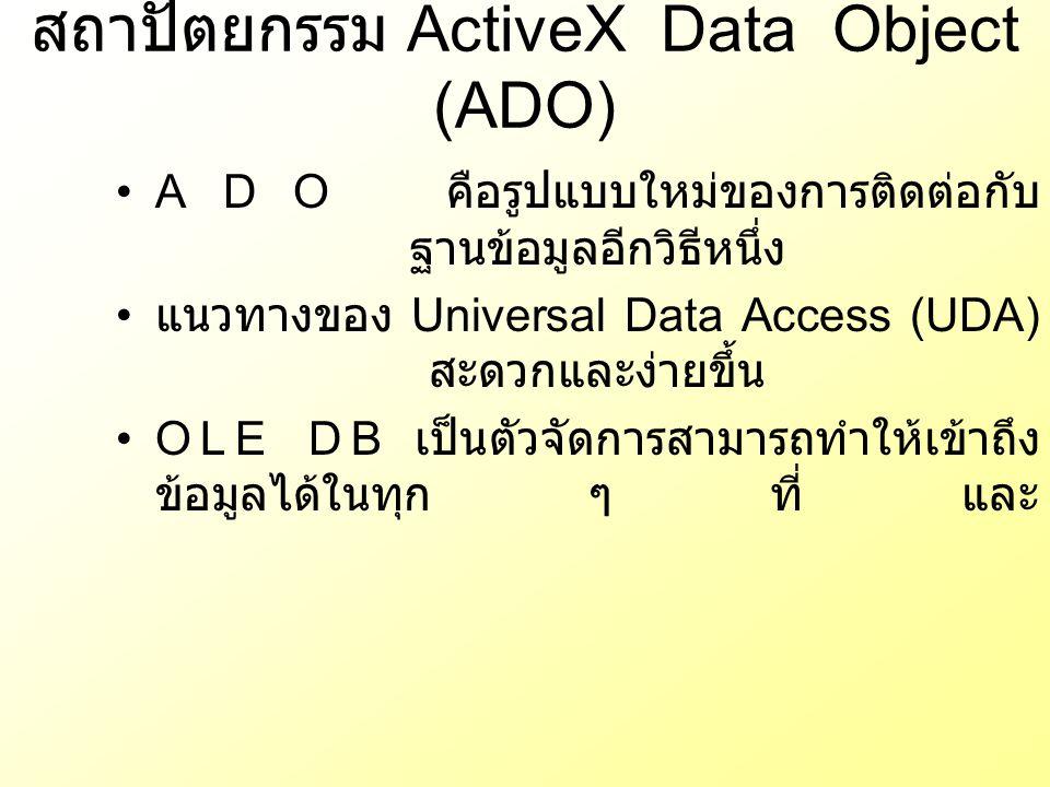 สถาปัตยกรรม ActiveX Data Object (ADO) ADO คือรูปแบบใหม่ของการติดต่อกับ ฐานข้อมูลอีกวิธีหนึ่ง แนวทางของ Universal Data Access (UDA) สะดวกและง่ายขึ้น OL