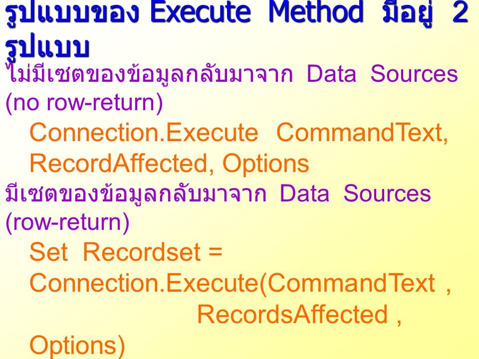 รูปแบบของ Execute Method มีอยู่ 2 รูปแบบ ไม่มีเซตของข้อมูลกลับมาจาก Data Sources (no row-return) Connection.Execute CommandText, RecordAffected, Optio