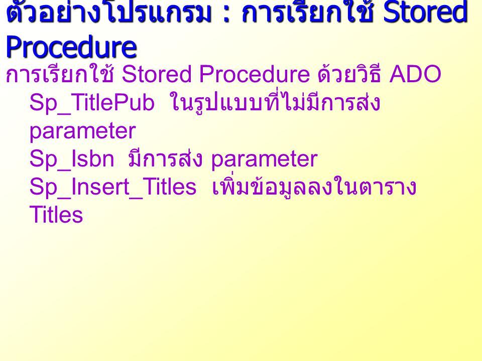 ตัวอย่างโปรแกรม : การเรียกใช้ Stored Procedure การเรียกใช้ Stored Procedure ด้วยวิธี ADO Sp_TitlePub ในรูปแบบที่ไม่มีการส่ง parameter Sp_Isbn มีการส่ง