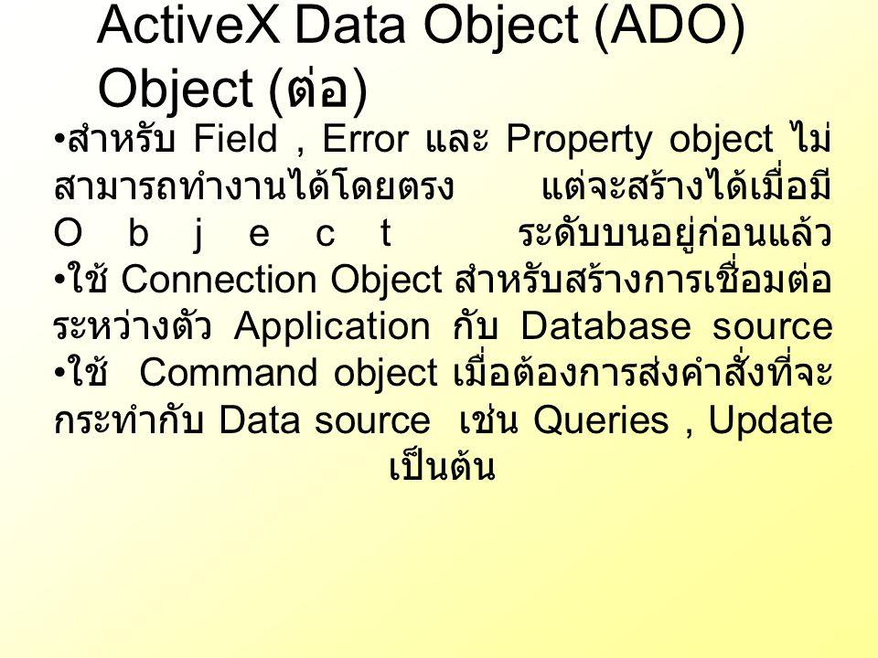 ActiveX Data Object (ADO) Object ( ต่อ ) สำหรับ Field, Error และ Property object ไม่ สามารถทำงานได้โดยตรง แต่จะสร้างได้เมื่อมี Object ระดับบนอยู่ก่อนแ