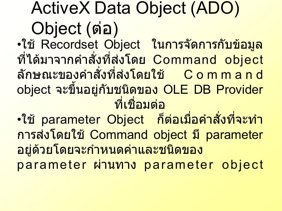 ActiveX Data Object (ADO) Object ( ต่อ ) ใช้ Recordset Object ในการจัดการกับข้อมูล ที่ได้มาจากคำสั่งที่ส่งโดย Command object ลักษณะของคำสั่งที่ส่งโดยใ