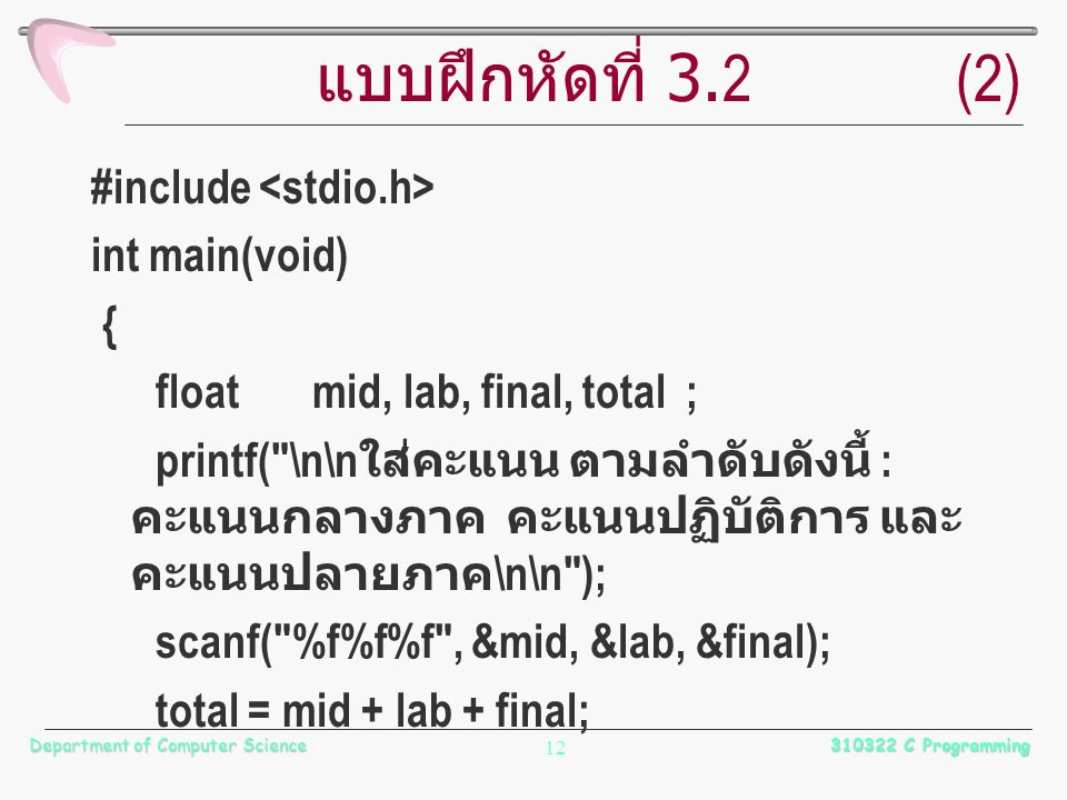 Department of Computer Science 310322 C Programming 12 แบบฝึกหัดที่ 3.2(2) #include int main(void) { float mid, lab, final, total ; printf(