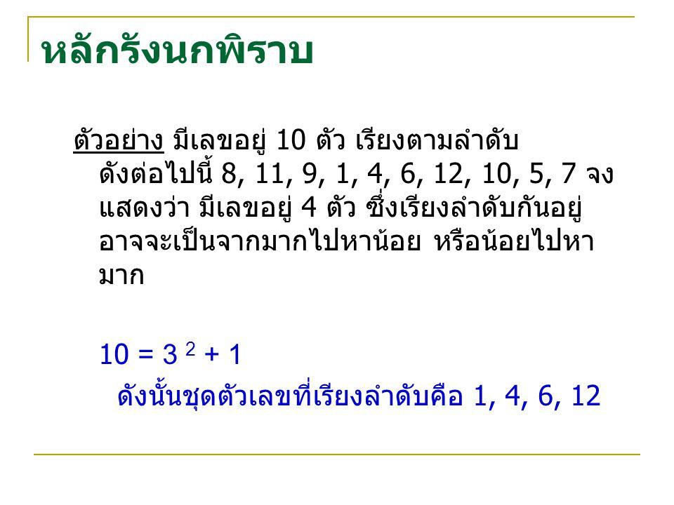หลักรังนกพิราบ ตัวอย่าง มีเลขอยู่ 10 ตัว เรียงตามลำดับ ดังต่อไปนี้ 8, 11, 9, 1, 4, 6, 12, 10, 5, 7 จง แสดงว่า มีเลขอยู่ 4 ตัว ซึ่งเรียงลำดับกันอยู่ อาจจะเป็นจากมากไปหาน้อย หรือน้อยไปหา มาก 10 = 3 2 + 1 ดังนั้นชุดตัวเลขที่เรียงลำดับคือ 1, 4, 6, 12