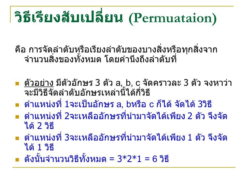 วิธีเรียงสับเปลี่ยน (Permuataion) คือ การจัดลำดับหรือเรียงลำดับของบางสิ่งหรือทุกสิ่งจาก จำนวนสิ่งของทั้งหมด โดยคำนึงถึงลำดับที่ ตัวอย่าง มีตัวอักษร 3 ตัว a, b, c จัดคราวละ 3 ตัว จงหาว่า จะมีวิธีจัดลำดับอักษรเหล่านี้ได้กี่วิธี ตำแหน่งที่ 1 จะเป็นอักษร a, b หรือ c ก็ได้ จัดได้ 3 วิธี ตำแหน่งที่ 2 จะเหลืออักษรที่นำมาจัดได้เพียง 2 ตัว จึงจัด ได้ 2 วิธี ตำแหน่งที่ 3 จะเหลืออักษรที่นำมาจัดได้เพียง 1 ตัว จึงจัด ได้ 1 วิธี ดังนั้นจำนวนวิธีทั้งหมด = 3*2*1 = 6 วิธี