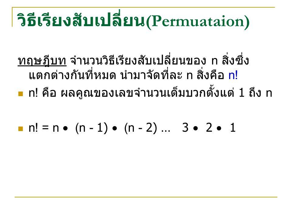 วิธีเรียงสับเปลี่ยน (Permuataion) ทฤษฎีบท จำนวนวิธีเรียงสับเปลี่ยนของ n สิ่งซึ่ง แตกต่างกันที่หมด นำมาจัดที่ละ n สิ่งคือ n.
