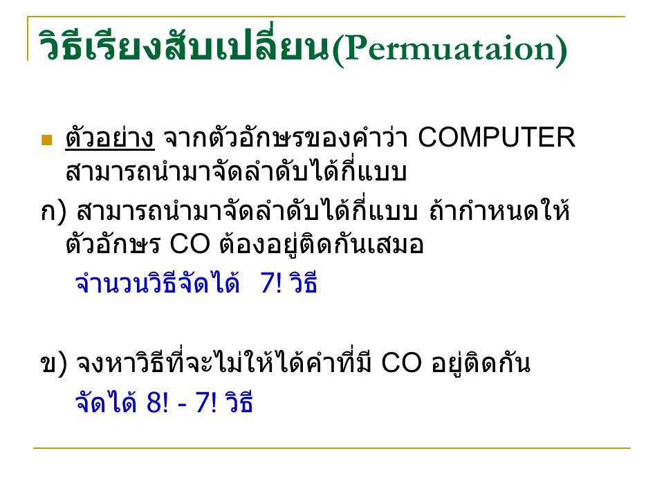 วิธีเรียงสับเปลี่ยน (Permuataion) ตัวอย่าง จากตัวอักษรของคำว่า COMPUTER สามารถนำมาจัดลำดับได้กี่แบบ ก ) สามารถนำมาจัดลำดับได้กี่แบบ ถ้ากำหนดให้ ตัวอักษร CO ต้องอยู่ติดกันเสมอ จำนวนวิธีจัดได้ 7.