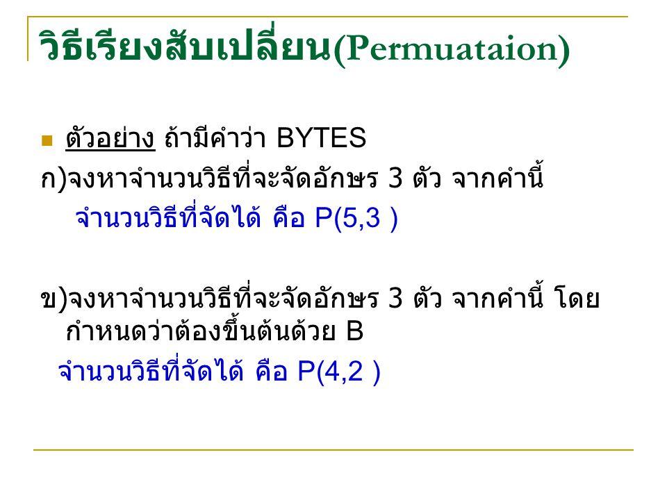 วิธีเรียงสับเปลี่ยน (Permuataion) ตัวอย่าง ถ้ามีคำว่า BYTES ก ) จงหาจำนวนวิธีที่จะจัดอักษร 3 ตัว จากคำนี้ จำนวนวิธีที่จัดได้ คือ P(5,3 ) ข ) จงหาจำนวนวิธีที่จะจัดอักษร 3 ตัว จากคำนี้ โดย กำหนดว่าต้องขึ้นต้นด้วย B จำนวนวิธีที่จัดได้ คือ P(4,2 )