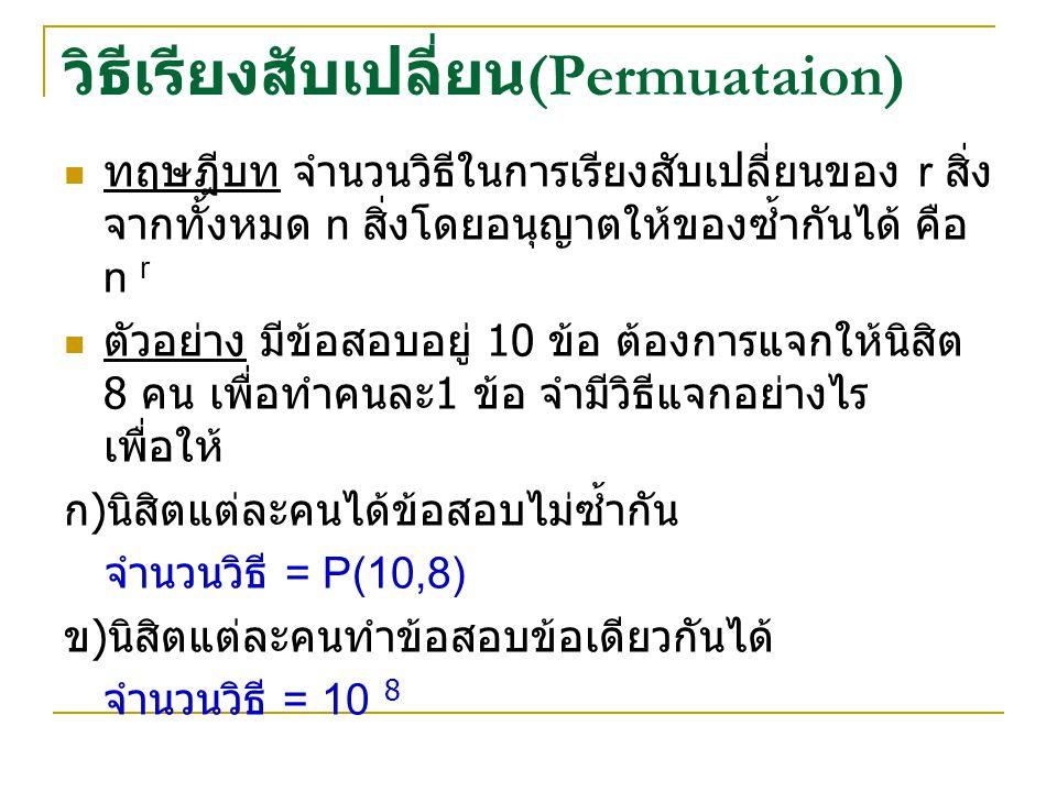 วิธีเรียงสับเปลี่ยน (Permuataion) ทฤษฎีบท จำนวนวิธีในการเรียงสับเปลี่ยนของ r สิ่ง จากทั้งหมด n สิ่งโดยอนุญาตให้ของซ้ำกันได้ คือ n r ตัวอย่าง มีข้อสอบอยู่ 10 ข้อ ต้องการแจกให้นิสิต 8 คน เพื่อทำคนละ 1 ข้อ จำมีวิธีแจกอย่างไร เพื่อให้ ก ) นิสิตแต่ละคนได้ข้อสอบไม่ซ้ำกัน จำนวนวิธี = P(10,8) ข ) นิสิตแต่ละคนทำข้อสอบข้อเดียวกันได้ จำนวนวิธี = 10 8