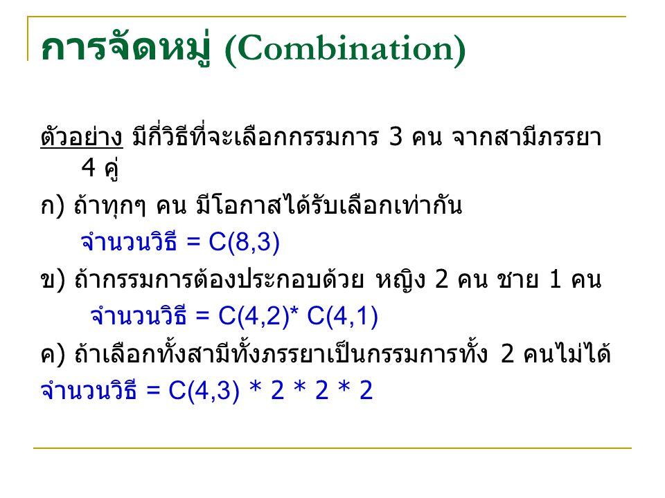 การจัดหมู่ (Combination) ตัวอย่าง มีกี่วิธีที่จะเลือกกรรมการ 3 คน จากสามีภรรยา 4 คู่ ก ) ถ้าทุกๆ คน มีโอกาสได้รับเลือกเท่ากัน จำนวนวิธี = C(8,3) ข ) ถ้ากรรมการต้องประกอบด้วย หญิง 2 คน ชาย 1 คน จำนวนวิธี = C(4,2)* C(4,1) ค ) ถ้าเลือกทั้งสามีทั้งภรรยาเป็นกรรมการทั้ง 2 คนไม่ได้ จำนวนวิธี = C(4,3) * 2 * 2 * 2