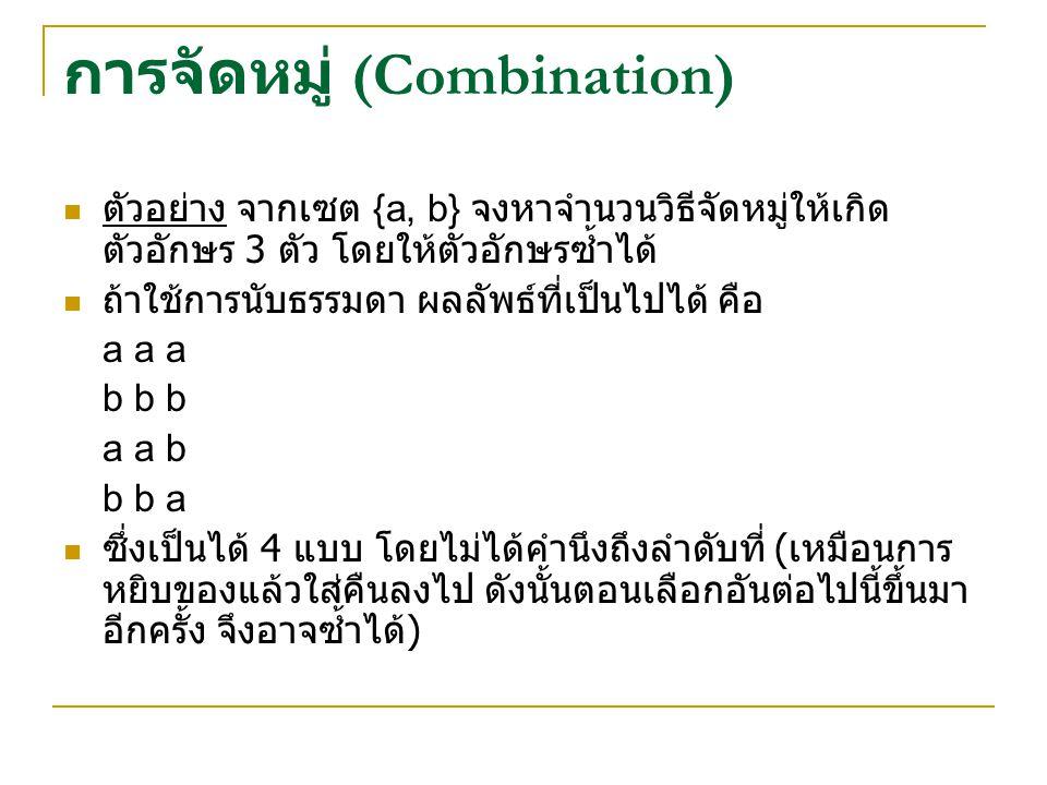 การจัดหมู่ (Combination) ตัวอย่าง จากเซต {a, b} จงหาจำนวนวิธีจัดหมู่ให้เกิด ตัวอักษร 3 ตัว โดยให้ตัวอักษรซ้ำได้ ถ้าใช้การนับธรรมดา ผลลัพธ์ที่เป็นไปได้ คือ a a a b b b a a b b b a ซึ่งเป็นได้ 4 แบบ โดยไม่ได้คำนึงถึงลำดับที่ ( เหมือนการ หยิบของแล้วใส่คืนลงไป ดังนั้นตอนเลือกอันต่อไปนี้ขึ้นมา อีกครั้ง จึงอาจซ้ำได้ )