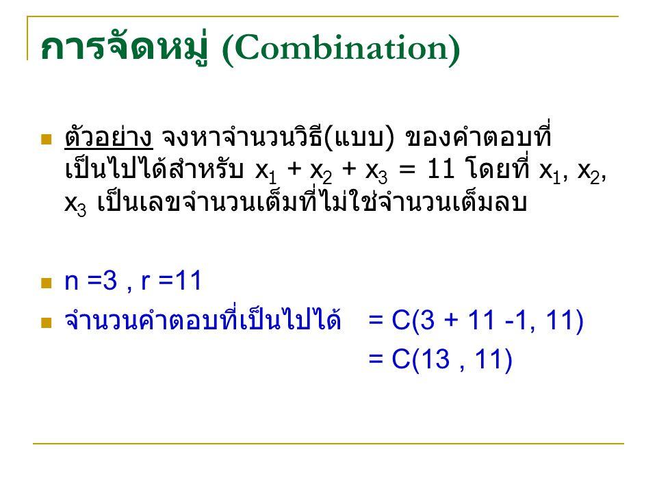 การจัดหมู่ (Combination) ตัวอย่าง จงหาจำนวนวิธี ( แบบ ) ของคำตอบที่ เป็นไปได้สำหรับ x 1 + x 2 + x 3 = 11 โดยที่ x 1, x 2, x 3 เป็นเลขจำนวนเต็มที่ไม่ใช่จำนวนเต็มลบ n =3, r =11 จำนวนคำตอบที่เป็นไปได้ = C(3 + 11 -1, 11) = C(13, 11)