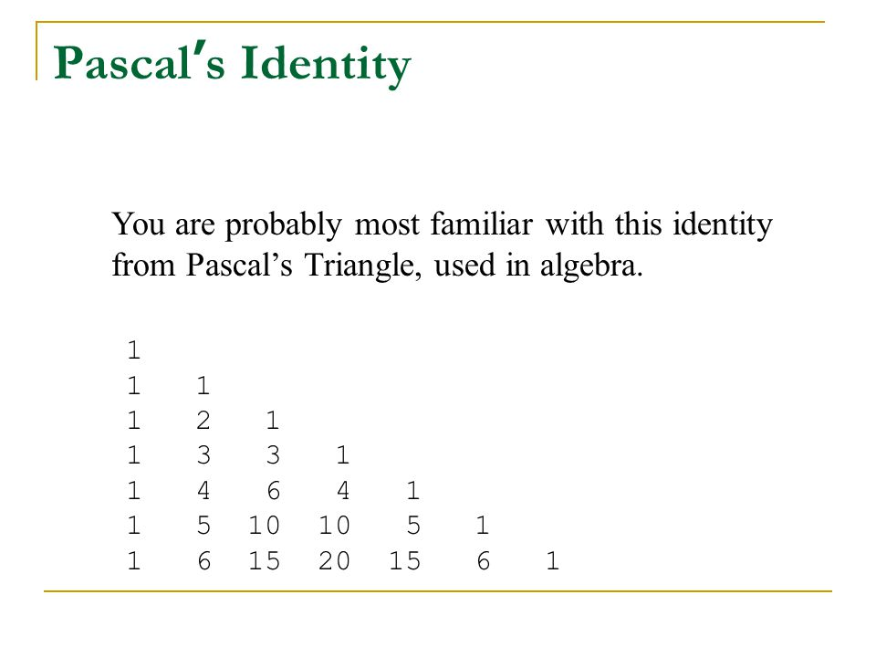 You are probably most familiar with this identity from Pascal's Triangle, used in algebra. 1 1 1 1 2 1 1 3 3 1 1 4 6 4 1 1 5 10 10 5 1 1 6 15 20 15 6