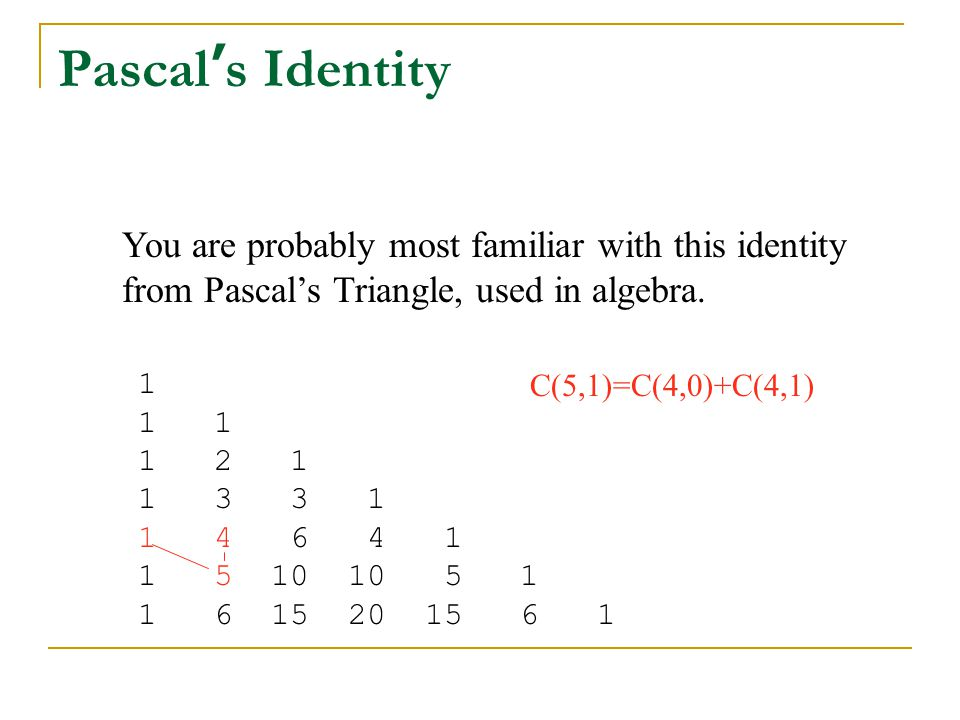 Pascal ' s Identity You are probably most familiar with this identity from Pascal's Triangle, used in algebra. 1 1 1 1 2 1 1 3 3 1 1 4 6 4 1 1 5 10 10