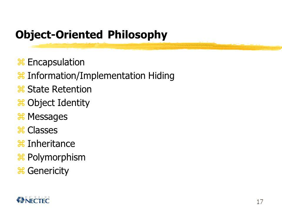 17 Object-Oriented Philosophy zEncapsulation zInformation/Implementation Hiding zState Retention zObject Identity zMessages zClasses zInheritance zPolymorphism zGenericity
