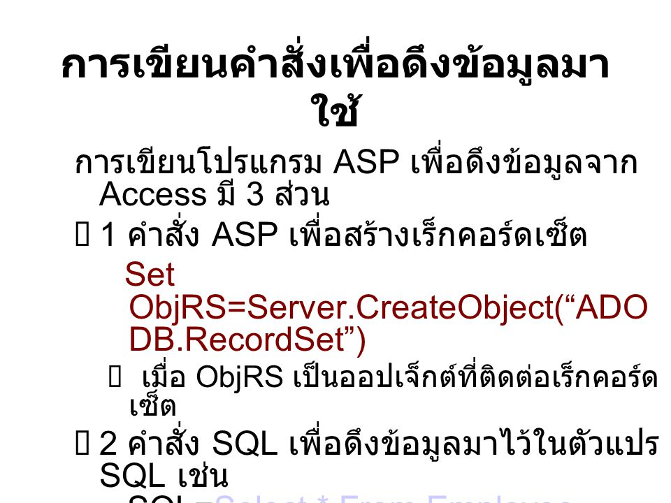 สรุปขั้นตอนการติดต่อ Access 1 สร้างฐานข้อมูลด้วย Access 2 เขียนโค้ด ASP เชื่อมต่อฐานข้อมูล ( ใช้ DNSLess) 3 เขียนโค้ด ASP เพื่อสร้างเร็กคอร์ดเซ็ต 4 เขียนคำสั่ง SQL เพื่อดึงข้อมูลมาใช้งาน 5 เขียนคำสั่งให้เอ็กซิคิวต์ SQL