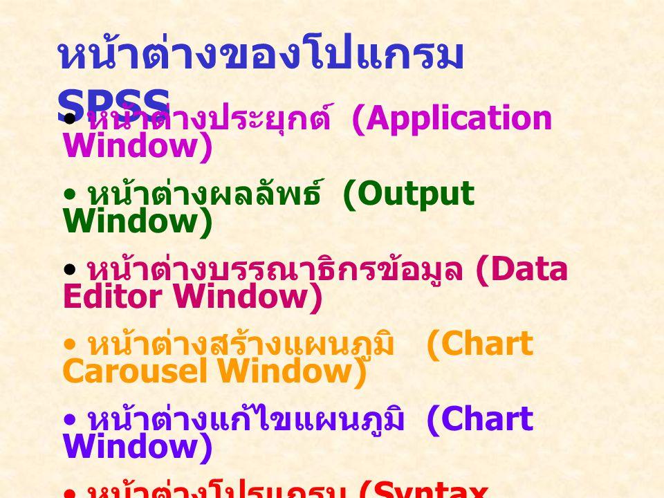 หน้าต่างของโปแกรม SPSS หน้าต่างประยุกต์ (Application Window) หน้าต่างผลลัพธ์ (Output Window) หน้าต่างบรรณาธิกรข้อมูล (Data Editor Window) หน้าต่างสร้างแผนภูมิ (Chart Carousel Window) หน้าต่างแก้ไขแผนภูมิ (Chart Window) หน้าต่างโปรแกรม (Syntax Window)