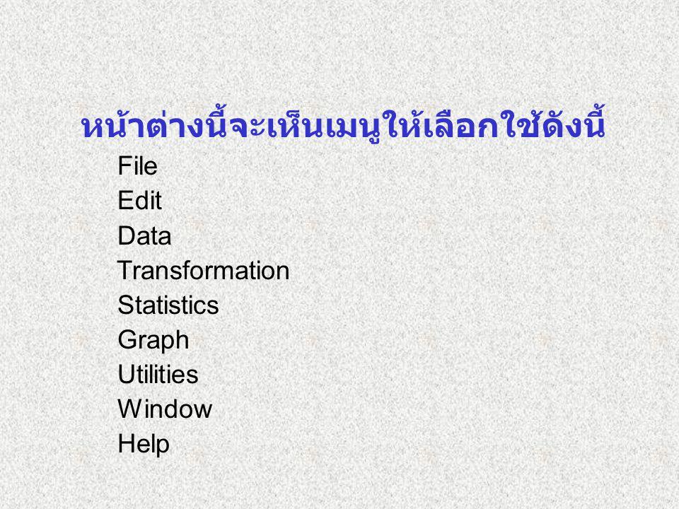 หน้าต่างนี้จะเห็นเมนูให้เลือกใช้ดังนี้ File Edit Data Transformation Statistics Graph Utilities Window Help