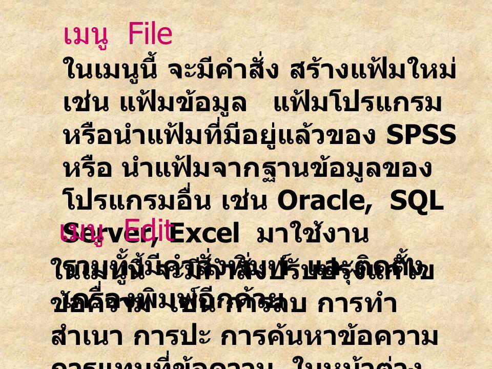 เมนู File ในเมนูนี้ จะมีคำสั่ง สร้างแฟ้มใหม่ เช่น แฟ้มข้อมูล แฟ้มโปรแกรม หรือนำแฟ้มที่มีอยู่แล้วของ SPSS หรือ นำแฟ้มจากฐานข้อมูลของ โปรแกรมอื่น เช่น Oracle, SQL Server, Excel มาใช้งาน รวมทั้งมีคำสั่งพิมพ์ และติดตั้ง เครื่องพิมพ์อีกด้วย เมนู Edit ในเมนูนี้ จะมีคำสั่งปรับปรุงแก้ไข ข้อความ เช่น การลบ การทำ สำเนา การปะ การค้นหาข้อความ การแทนที่ข้อความ ในหน้าต่าง สร้างโปรแกรม และหน้าต่าง ผลลัพธ์
