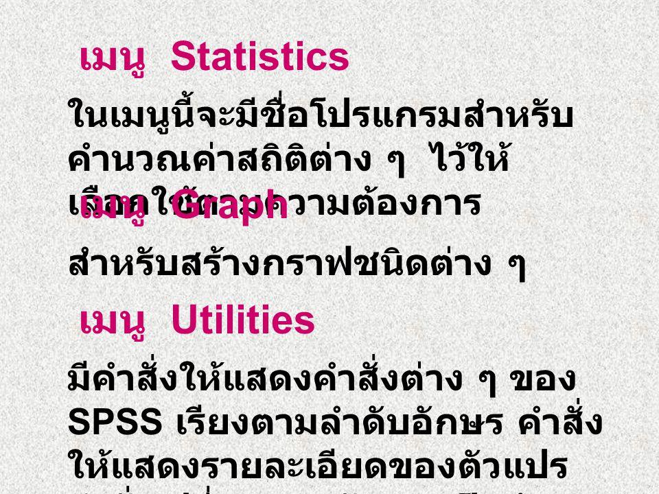 เมนู Statistics ในเมนูนี้จะมีชื่อโปรแกรมสำหรับ คำนวณค่าสถิติต่าง ๆ ไว้ให้ เลือกใช้ตามความต้องการ เมนู Graph สำหรับสร้างกราฟชนิดต่าง ๆ เมนู Utilities มีคำสั่งให้แสดงคำสั่งต่าง ๆ ของ SPSS เรียงตามลำดับอักษร คำสั่ง ให้แสดงรายละเอียดของตัวแปร คำสั่งเปลี่ยนแบบอักษร เป็นต้น
