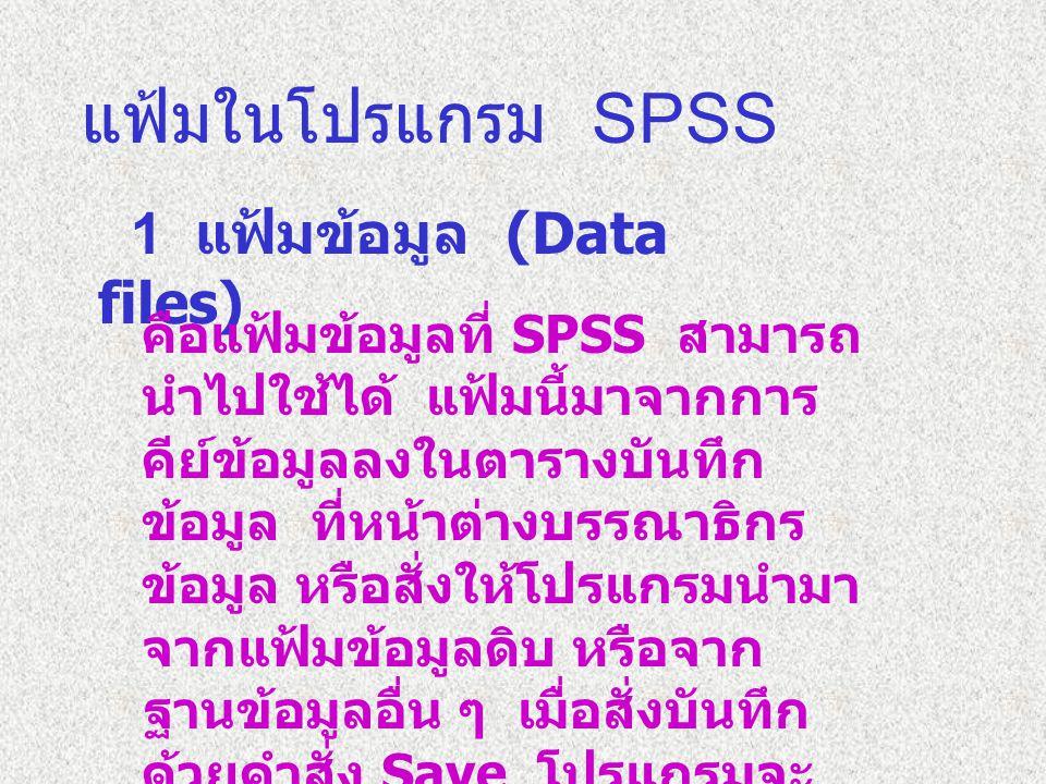 แฟ้มในโปรแกรม SPSS 1 แฟ้มข้อมูล (Data files) คือแฟ้มข้อมูลที่ SPSS สามารถ นำไปใช้ได้ แฟ้มนี้มาจากการ คีย์ข้อมูลลงในตารางบันทึก ข้อมูล ที่หน้าต่างบรรณาธิกร ข้อมูล หรือสั่งให้โปรแกรมนำมา จากแฟ้มข้อมูลดิบ หรือจาก ฐานข้อมูลอื่น ๆ เมื่อสั่งบันทึก ด้วยคำสั่ง Save โปรแกรมจะ กำหนดสกุลให้เป็น.SAV