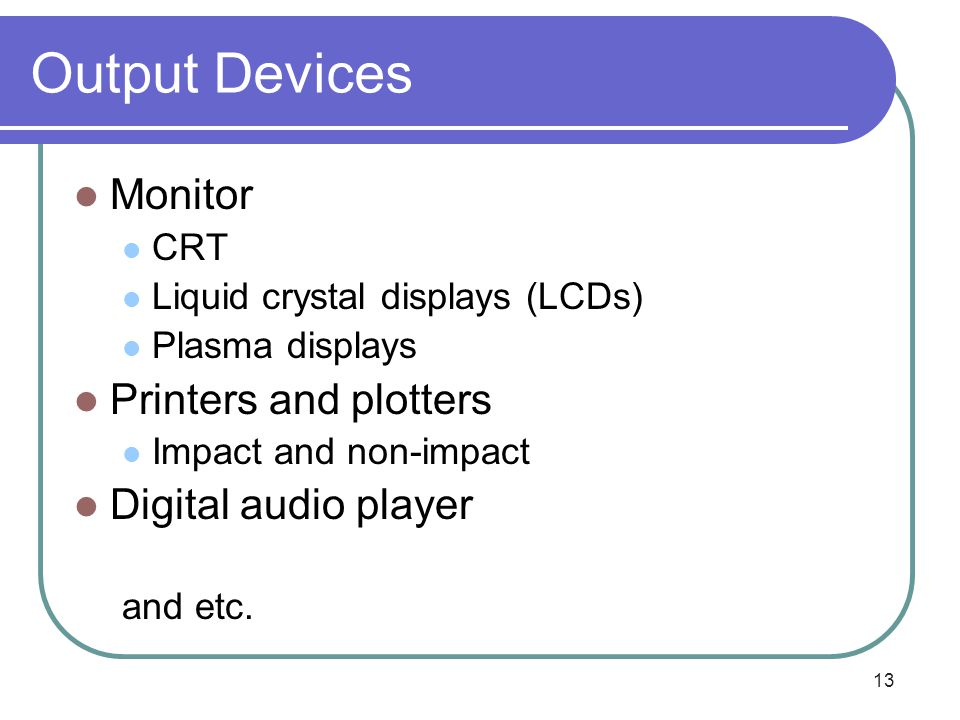 13 Output Devices Monitor CRT Liquid crystal displays (LCDs) Plasma displays Printers and plotters Impact and non-impact Digital audio player and etc.