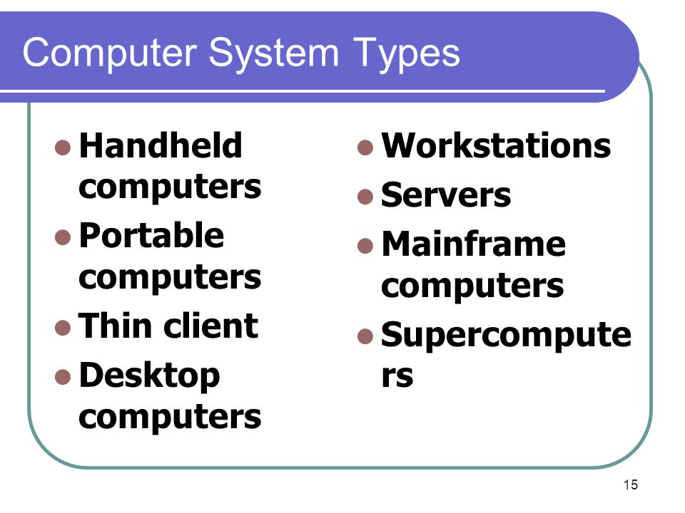 15 Computer System Types Handheld computers Portable computers Thin client Desktop computers Workstations Servers Mainframe computers Supercompute rs
