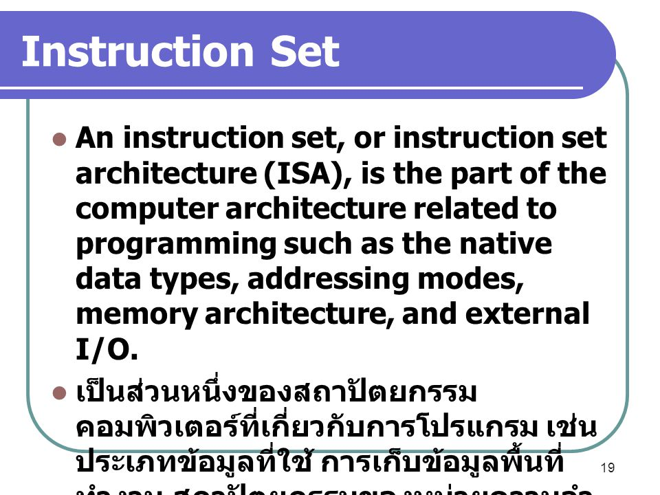 Instruction Set An instruction set, or instruction set architecture (ISA), is the part of the computer architecture related to programming such as the