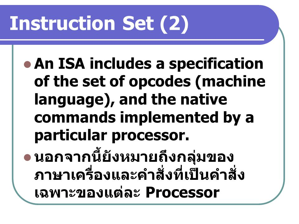 Instruction Set (2) An ISA includes a specification of the set of opcodes (machine language), and the native commands implemented by a particular proc