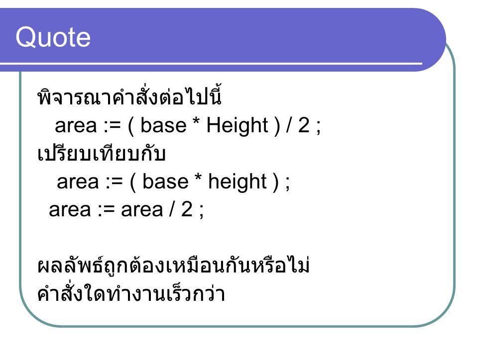 Quote พิจารณาคำสั่งต่อไปนี้ area := ( base * Height ) / 2 ; เปรียบเทียบกับ area := ( base * height ) ; area := area / 2 ; ผลลัพธ์ถูกต้องเหมือนกันหรือไ