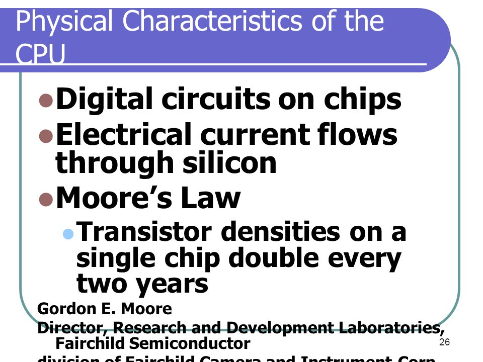 Physical Characteristics of the CPU Digital circuits on chips Electrical current flows through silicon Moore's Law Transistor densities on a single ch