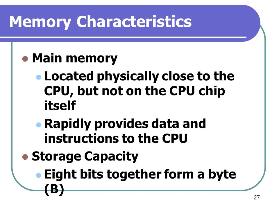 Memory Characteristics Main memory Located physically close to the CPU, but not on the CPU chip itself Rapidly provides data and instructions to the C