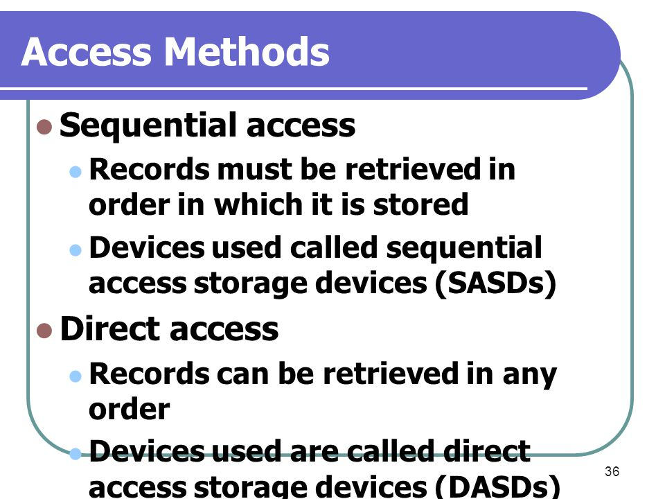 36 Access Methods Sequential access Records must be retrieved in order in which it is stored Devices used called sequential access storage devices (SA